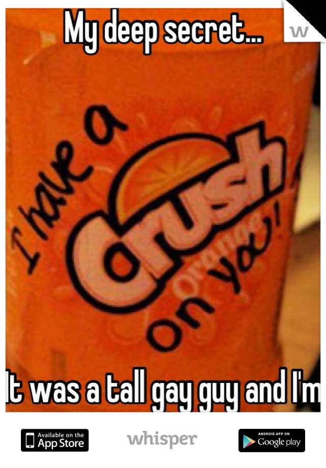My deep secret...        It was a tall gay guy and I'm a straight male