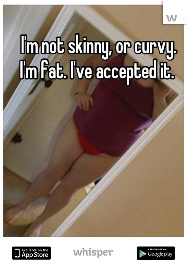 I'm not skinny, or curvy. I'm fat. I've accepted it.