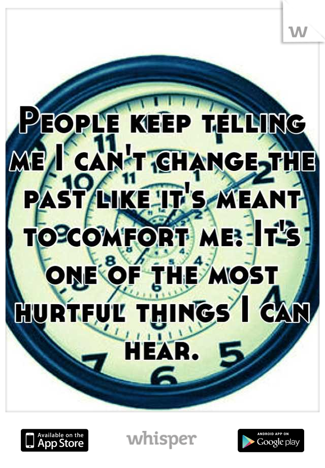 People keep telling me I can't change the past like it's meant to comfort me. It's one of the most hurtful things I can hear.