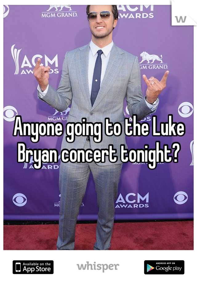 Anyone going to the Luke Bryan concert tonight?