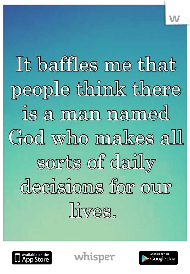 It baffles me that people think there is a man named God who makes all sorts of daily decisions for our lives.
