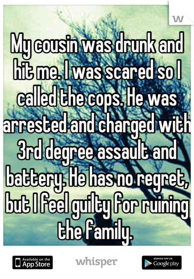 My cousin was drunk and hit me. I was scared so I called the cops. He was arrested and charged with 3rd degree assault and battery. He has no regret, but I feel guilty for ruining the family.