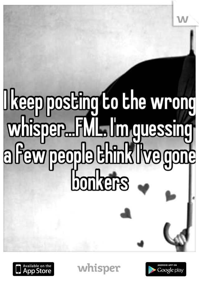 I keep posting to the wrong whisper...FML. I'm guessing a few people think I've gone bonkers
