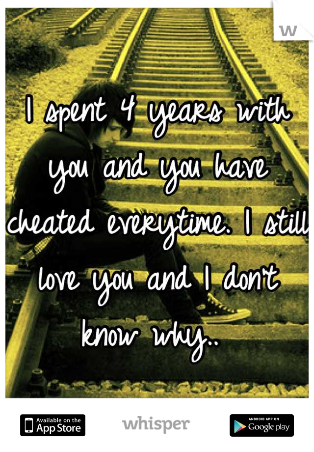 I spent 4 years with you and you have cheated everytime. I still love you and I don't know why..