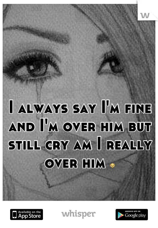 I always say I'm fine and I'm over him but still cry am I really over him 😭