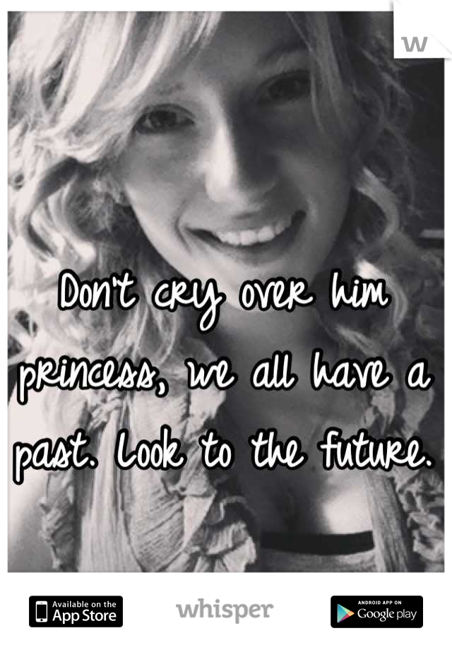 Don't cry over him princess, we all have a past. Look to the future.