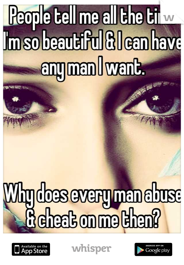 People tell me all the time I'm so beautiful & I can have any man I want.     Why does every man abuse & cheat on me then?