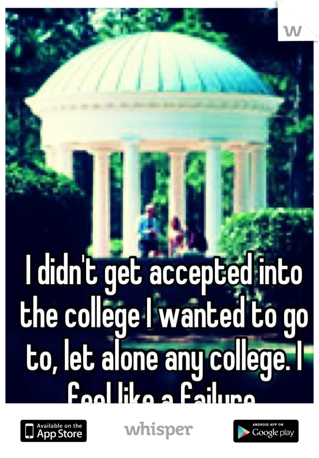 I didn't get accepted into the college I wanted to go to, let alone any college. I feel like a failure.