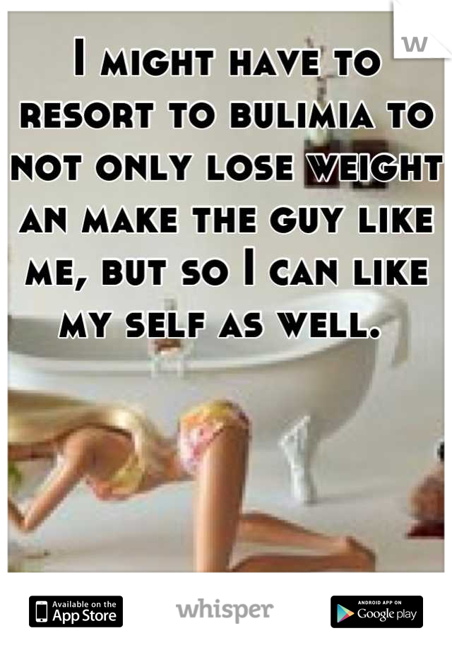 I might have to resort to bulimia to not only lose weight an make the guy like me, but so I can like my self as well.