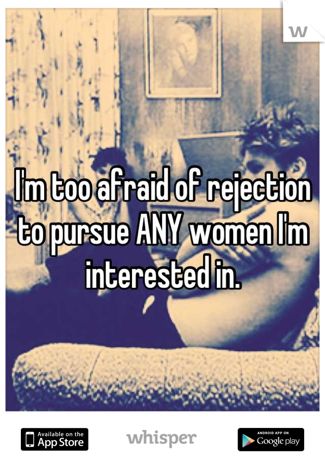 I'm too afraid of rejection to pursue ANY women I'm interested in.