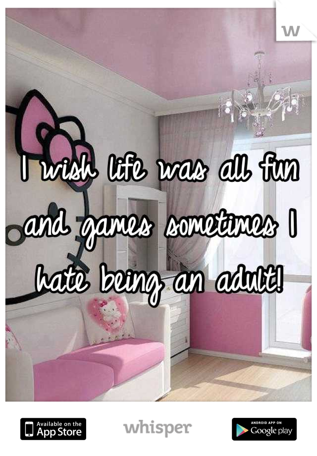 I wish life was all fun and games sometimes I hate being an adult!