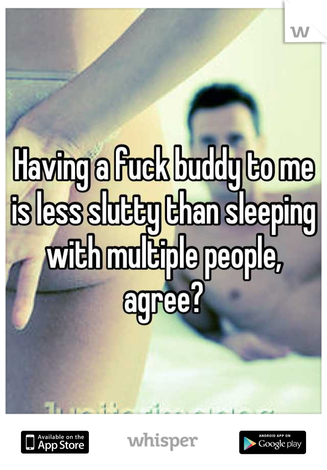 Having a fuck buddy to me is less slutty than sleeping with multiple people, agree?