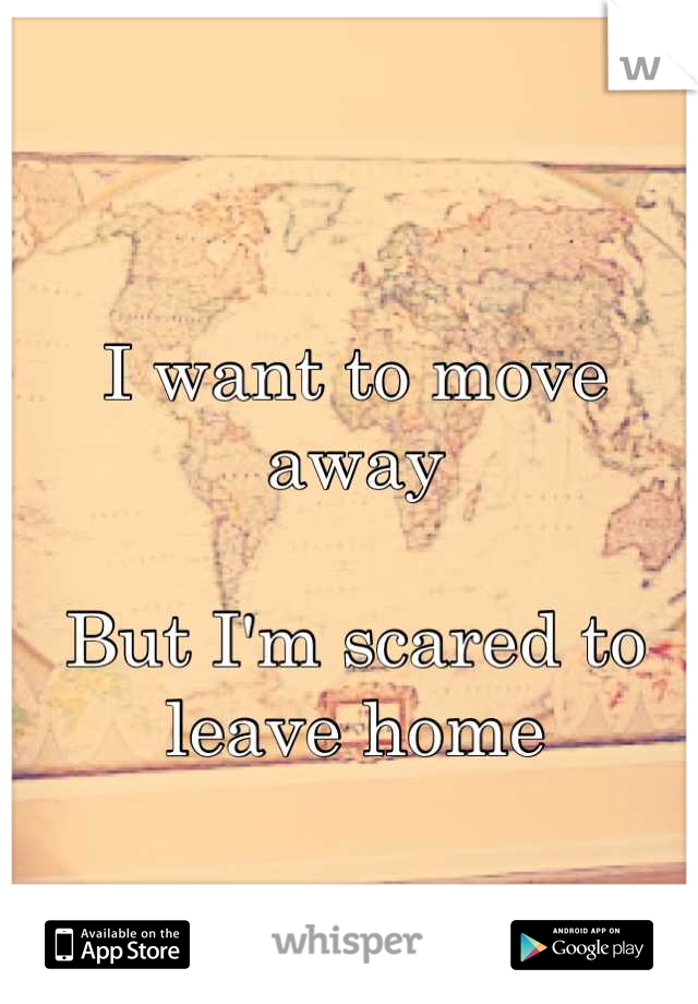 I want to move away   But I'm scared to leave home