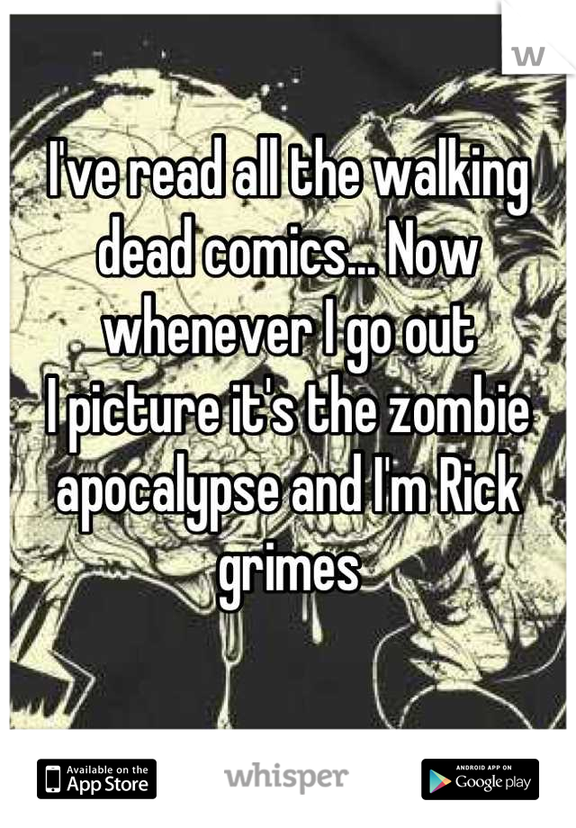 I've read all the walking dead comics... Now whenever I go out  I picture it's the zombie apocalypse and I'm Rick grimes