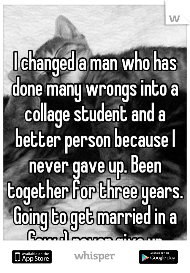 I changed a man who has done many wrongs into a collage student and a better person because I never gave up. Been together for three years. Going to get married in a few :) never give up