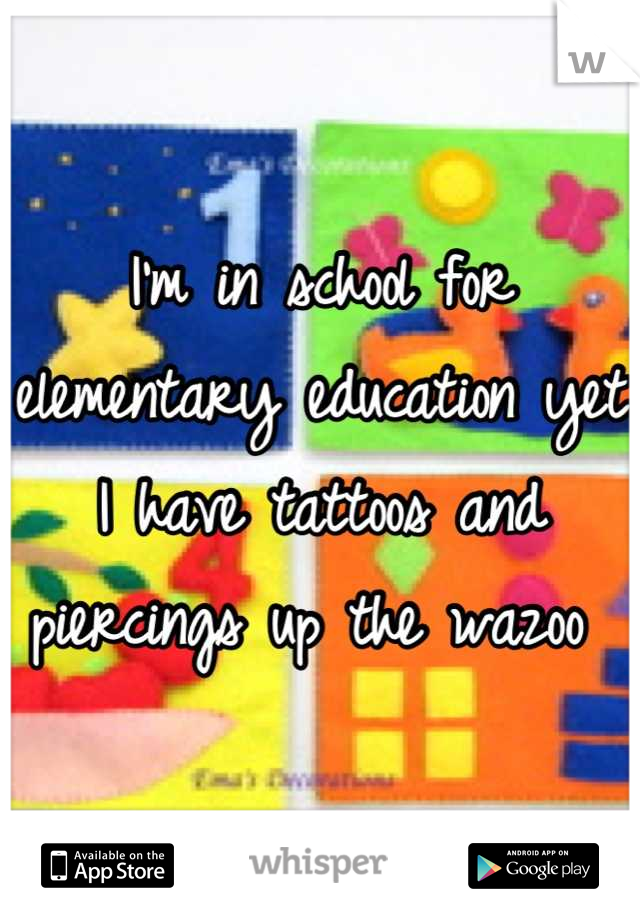 I'm in school for elementary education yet I have tattoos and piercings up the wazoo