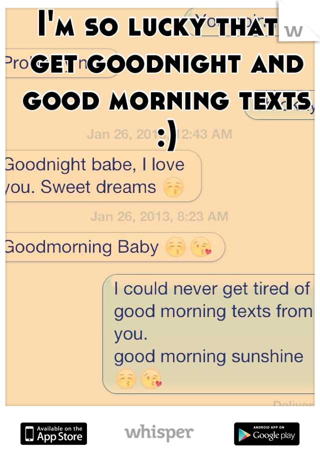 I'm so lucky that I get goodnight and good morning texts :)