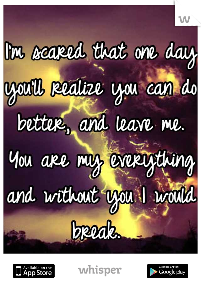 I'm scared that one day you'll realize you can do better, and leave me. You are my everything and without you I would break.