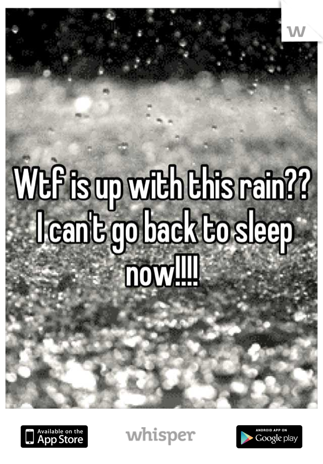 Wtf is up with this rain??  I can't go back to sleep now!!!!