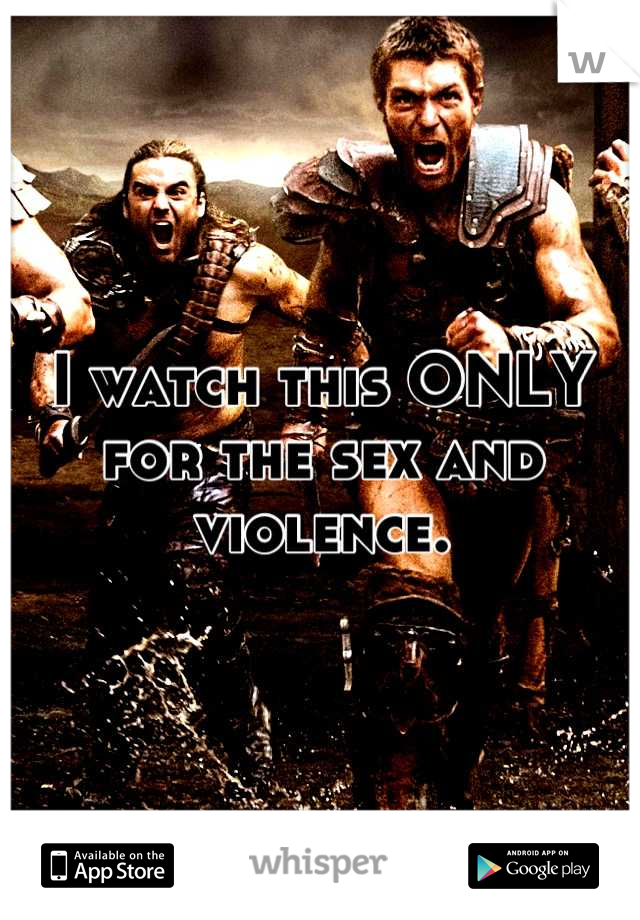 I watch this ONLY for the sex and violence.