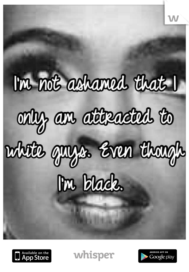 I'm not ashamed that I only am attracted to white guys. Even though I'm black.