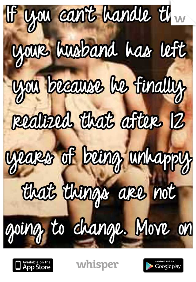 If you can't handle that your husband has left you because he finally realized that after 12 years of being unhappy that things are not going to change. Move on with you swingers life style.#Nextplease