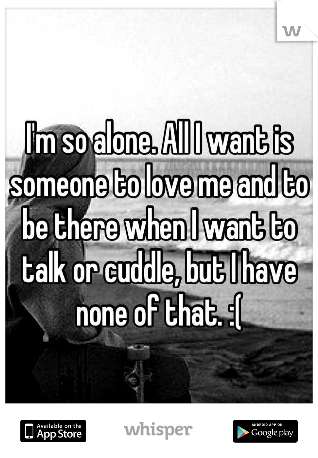 I'm so alone. All I want is someone to love me and to be there when I want to talk or cuddle, but I have none of that. :(