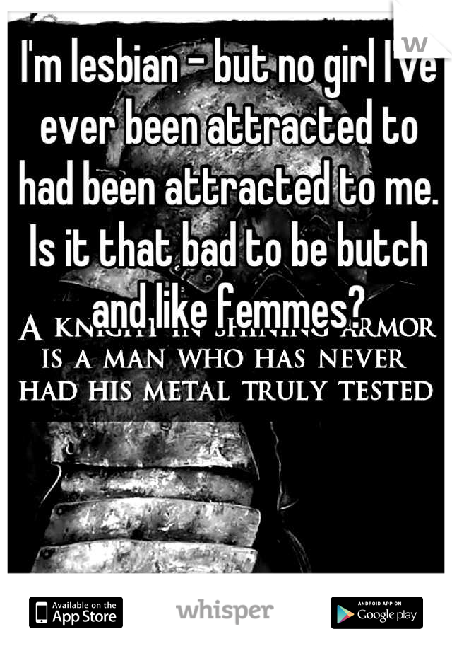I'm lesbian - but no girl I've ever been attracted to had been attracted to me. Is it that bad to be butch and like femmes?