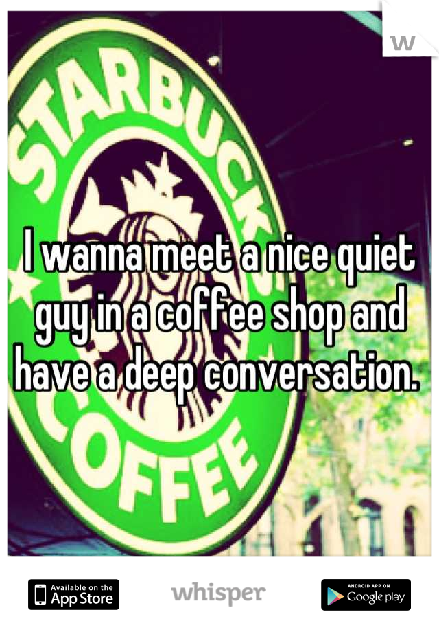I wanna meet a nice quiet guy in a coffee shop and have a deep conversation.