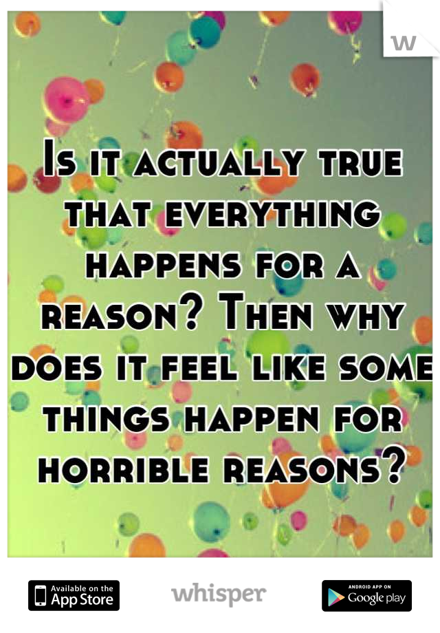 Is it actually true that everything happens for a reason? Then why does it feel like some things happen for horrible reasons?