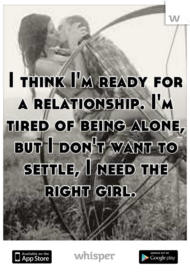 I think I'm ready for a relationship. I'm tired of being alone, but I don't want to settle, I need the right girl.