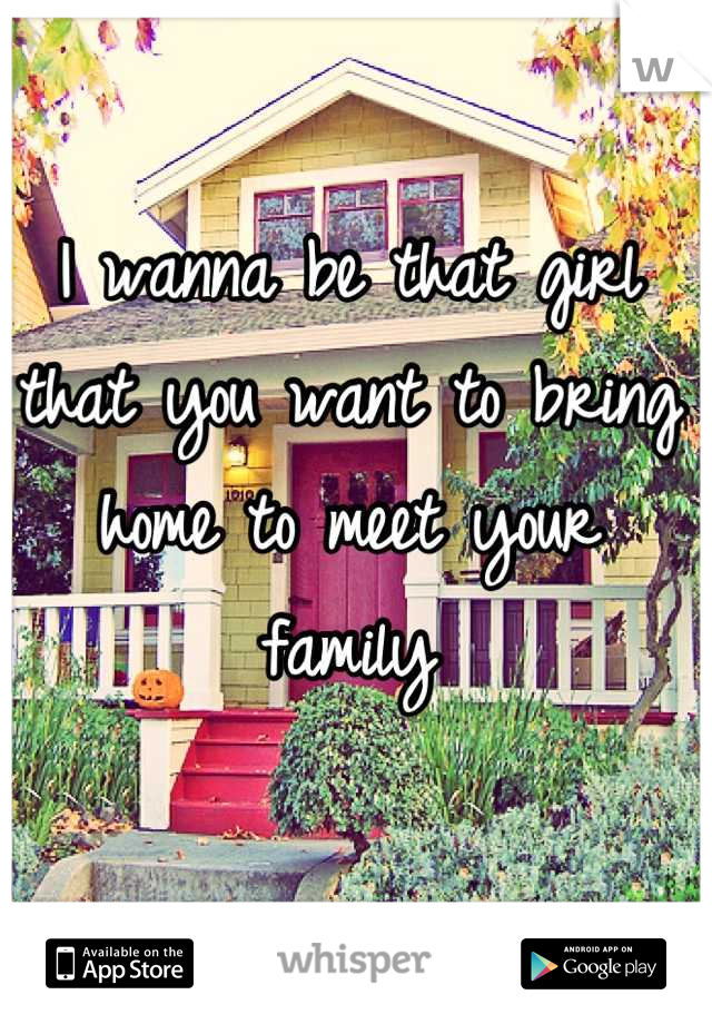 I wanna be that girl that you want to bring home to meet your family