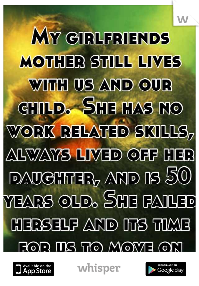 My girlfriends mother still lives with us and our child.  She has no work related skills, always lived off her daughter, and is 50 years old. She failed herself and its time for us to move on
