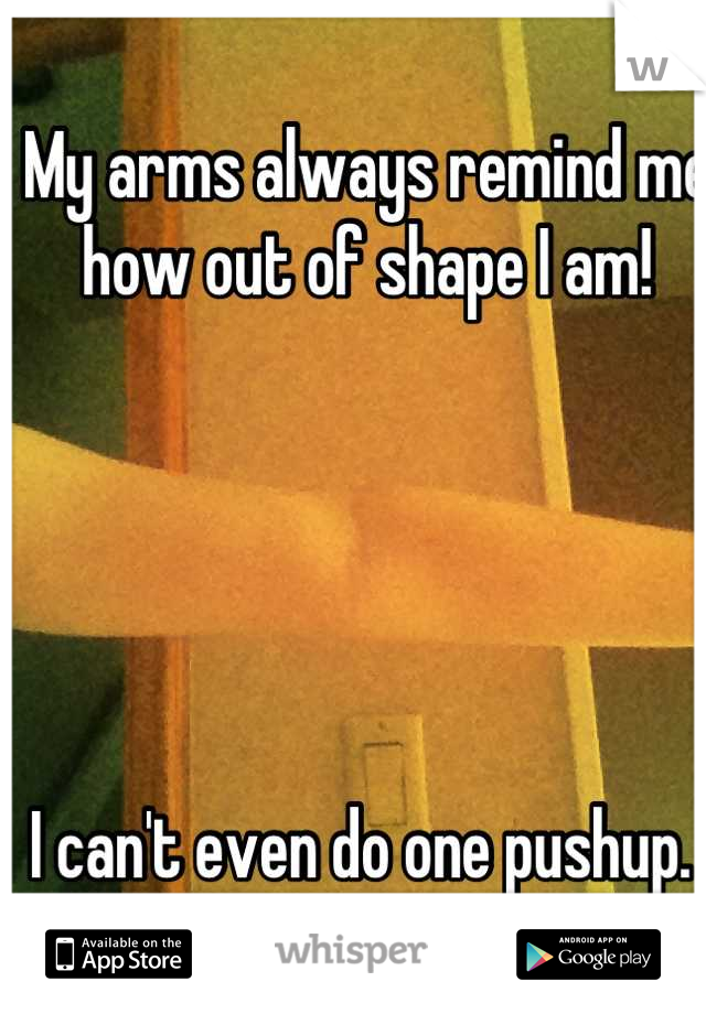 My arms always remind me how out of shape I am!       I can't even do one pushup.