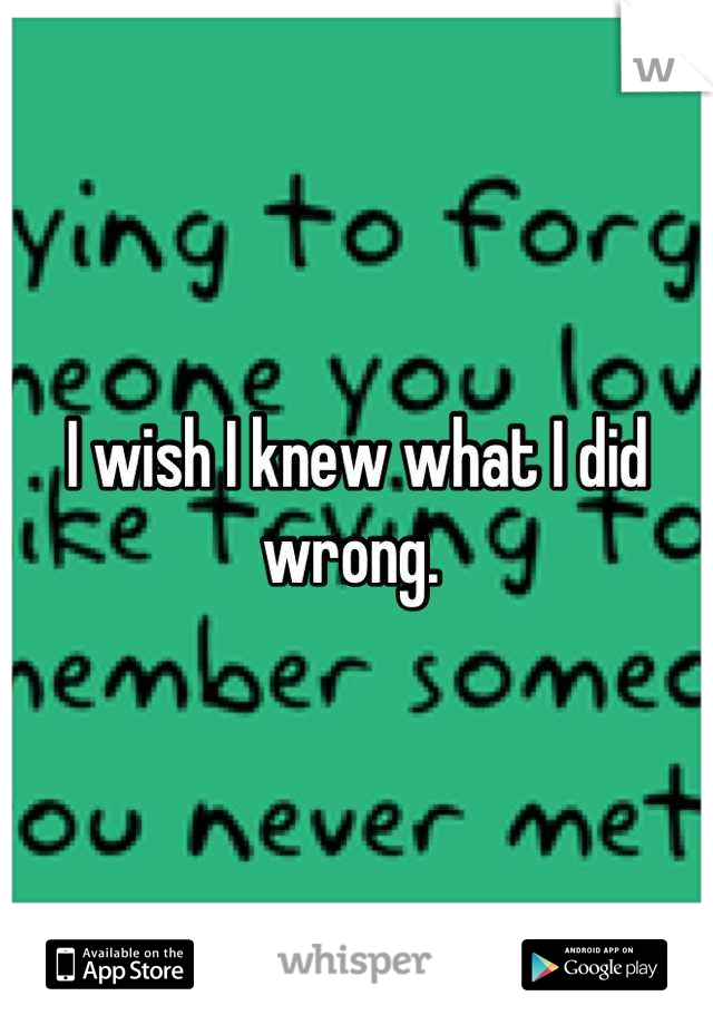 I wish I knew what I did wrong.