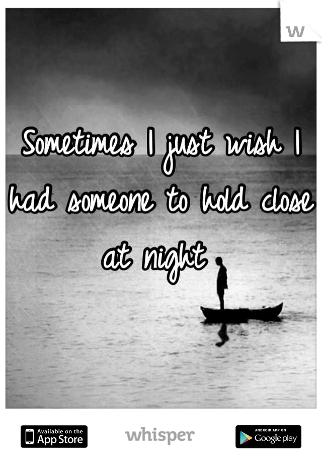 Sometimes I just wish I had someone to hold close at night