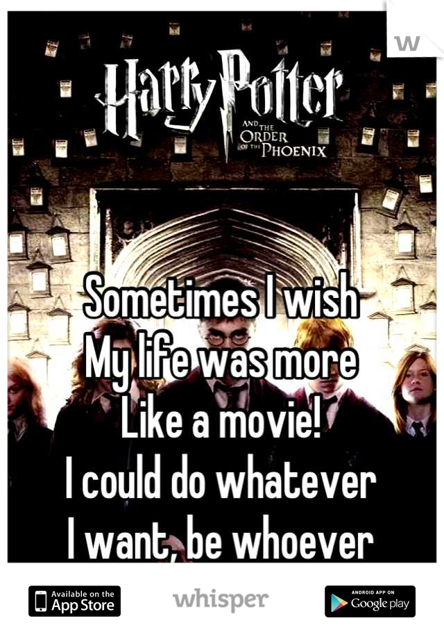 Sometimes I wish My life was more Like a movie! I could do whatever  I want, be whoever  I want!