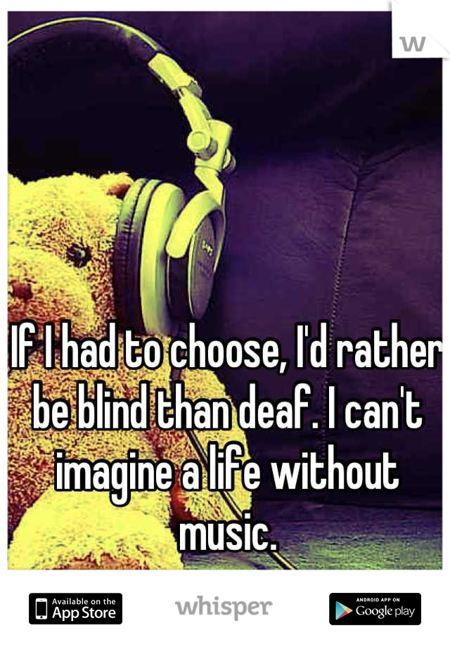 If I had to choose, I'd rather be blind than deaf. I can't imagine a life without music.