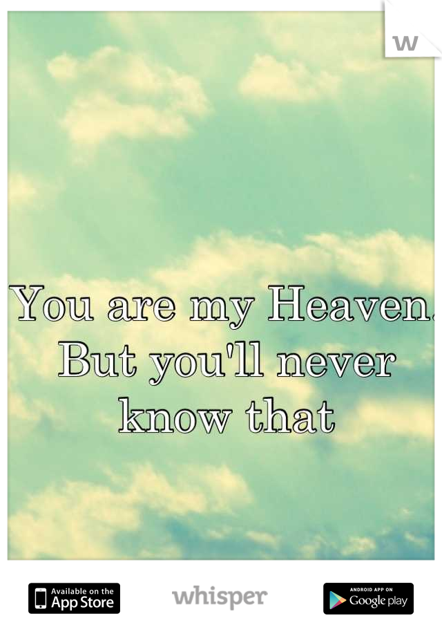 You are my Heaven. But you'll never know that