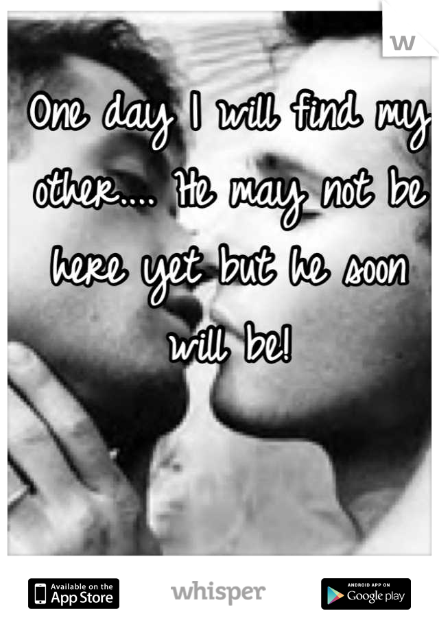 One day I will find my other.... He may not be here yet but he soon will be!