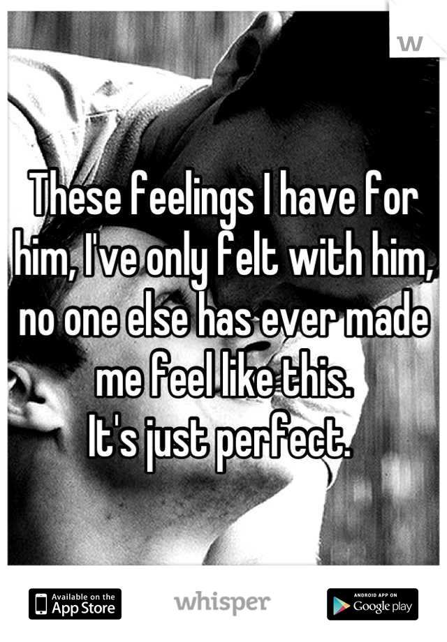 These feelings I have for him, I've only felt with him, no one else has ever made me feel like this.  It's just perfect.
