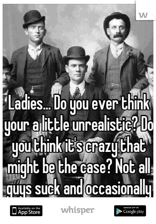 Ladies... Do you ever think your a little unrealistic? Do you think it's crazy that might be the case? Not all guys suck and occasionally you have to compromise.