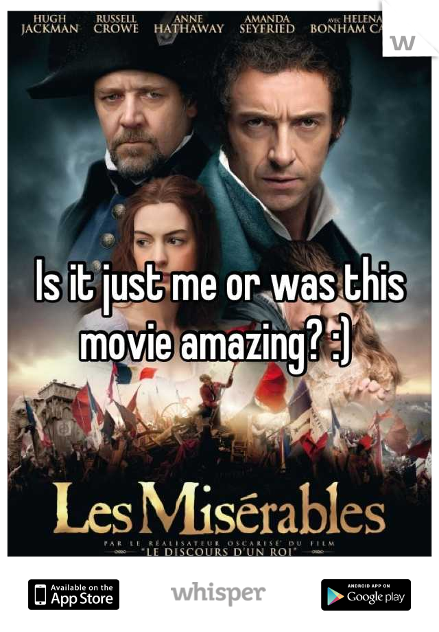 Is it just me or was this movie amazing? :)