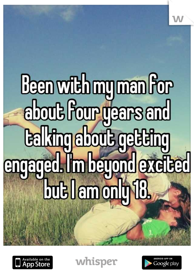 Been with my man for about four years and talking about getting engaged. I'm beyond excited but I am only 18.