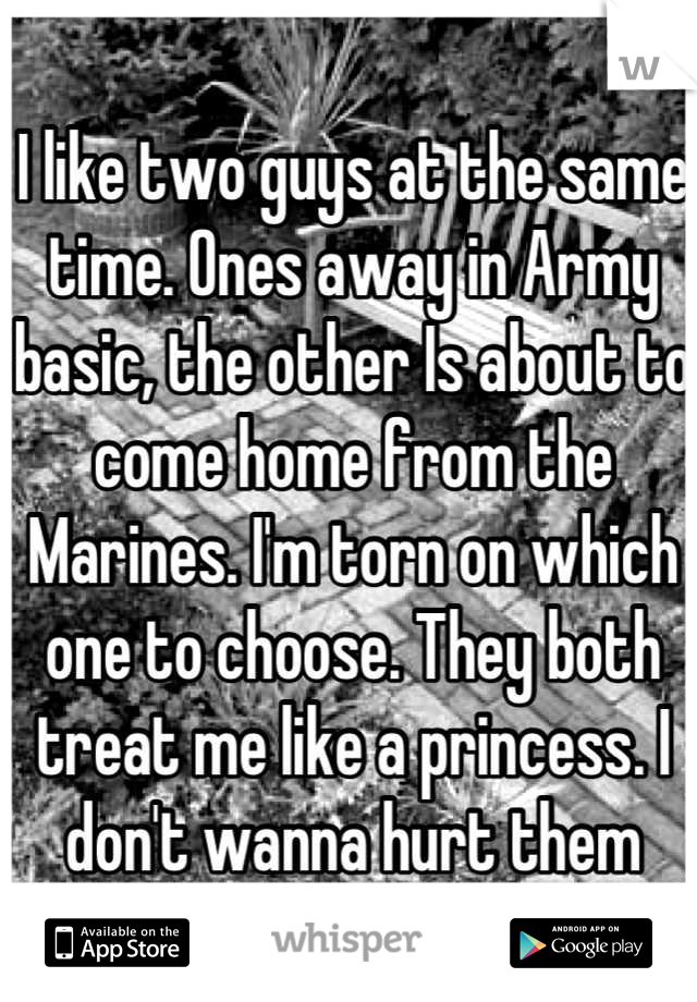 I like two guys at the same time. Ones away in Army basic, the other Is about to come home from the Marines. I'm torn on which one to choose. They both treat me like a princess. I don't wanna hurt them