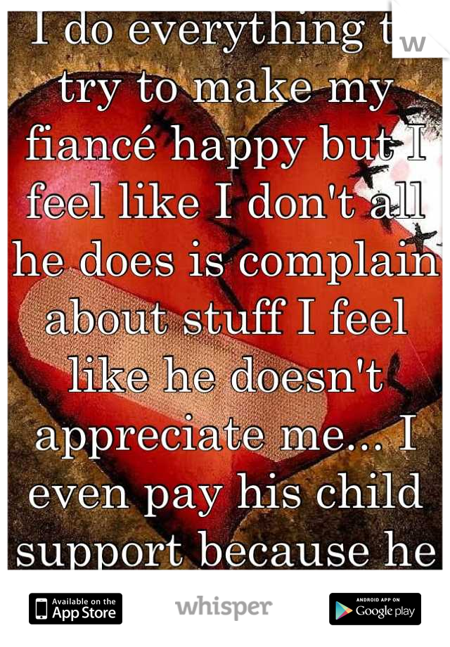 I do everything to try to make my fiancé happy but I feel like I don't all he does is complain about stuff I feel like he doesn't appreciate me... I even pay his child support because he is unemployed