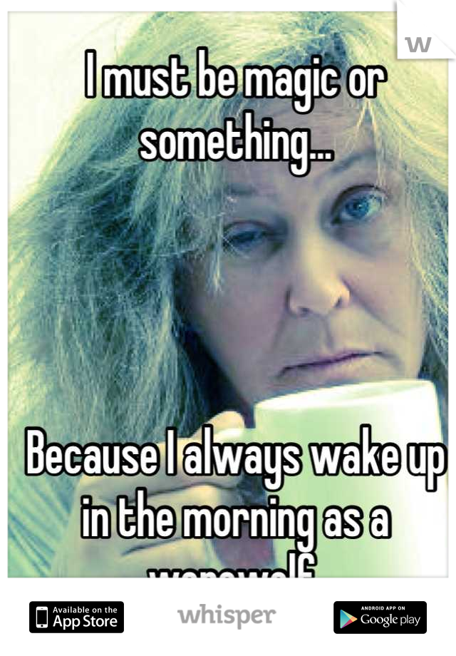 I must be magic or something...      Because I always wake up in the morning as a werewolf