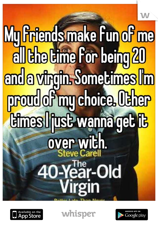 My friends make fun of me all the time for being 20 and a virgin. Sometimes I'm proud of my choice. Other times I just wanna get it over with.