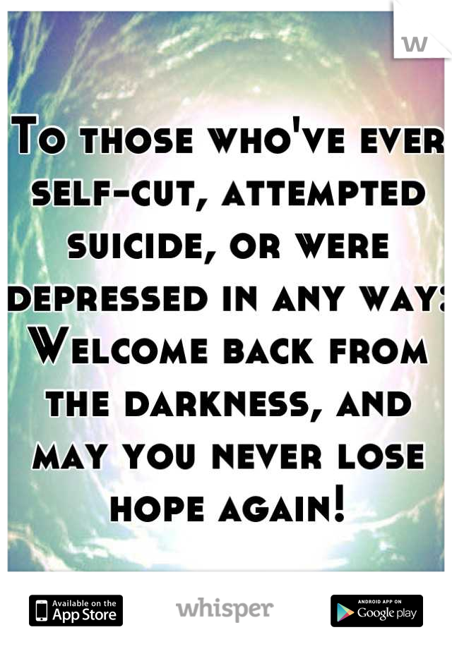 To those who've ever self-cut, attempted suicide, or were depressed in any way: Welcome back from the darkness, and may you never lose hope again!