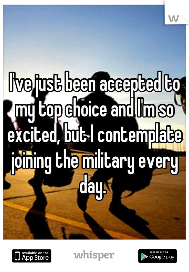 I've just been accepted to my top choice and I'm so excited, but I contemplate joining the military every day.